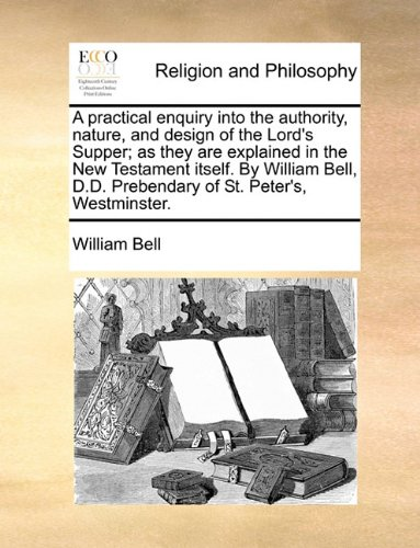A practical enquiry into the authority, nature, and design of the Lord's Supper; as they are explained in the New Testament itself. By William Bell, D.D. Prebendary of St. Peter's, Westminster.