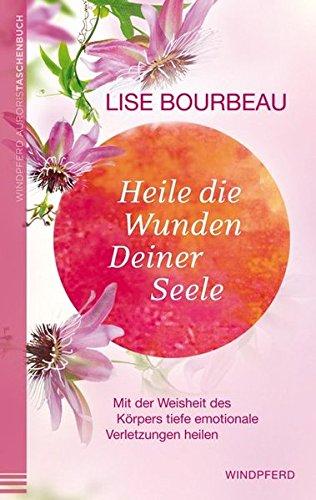 Heile die Wunden Deiner Seele - Mit der Weisheit des Körpers tiefe emotionale Verletzungen heilen