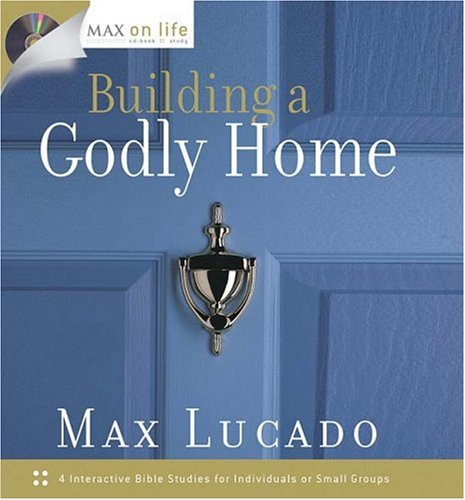 Max on Life: Building a Godly Home, Max Lucado