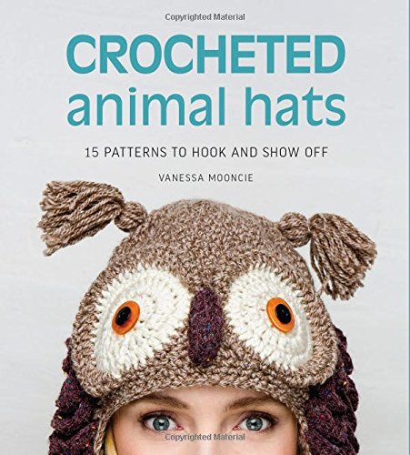 Crocheted Animal Hats: 15 patterns to hook and show off for adults & kids An ark full of new loveable patterns ... frog, zebra, tiger, bunny, pig, owl, lamb, koala bear, mouse, fox, cat, dog, deer, & more