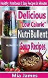 """Delicious """"Low Calorie"""" Nutribullet Soup Recipes: Healthy, Nutritious & Easy Recipes In Minutes"""