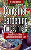 Container Gardening For Beginners: Simple Tricks and Ideas To Container Gardening Made Easy!