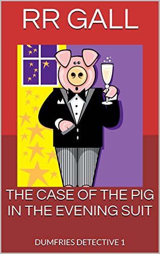 Book: THE CASE OF THE PIG IN THE EVENING SUIT (Dumfries Detective Book 1) by RR Gall