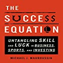 The Success Equation: Untangling Skill and Luck in Business, Sports, and Investing (       UNABRIDGED) by Michael J. Mauboussin Narrated by Wes Talbot