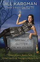 Sprinkle Glitter on My Grave: Observations, Rants, and Other Uplifting Thoughts About Life