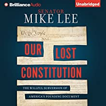 Our Lost Constitution: The Willful Subversion of America's Founding Document Audiobook by Mike Lee Narrated by Mike Lee, Tom Parks