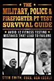 The Military, Police & Firefighter PT Test Survival Guide: Avoid 12 Fitness Testing Mistakes That Lead to Failure