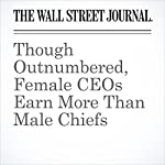 Though Outnumbered, Female CEOs Earn More Than Male Chiefs   Joann S. Lublin