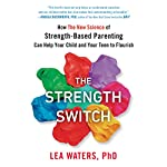 The Strength Switch: How the New Science of Strength-Based Parenting Can Help Your Child and Your Teen to Flourish | Lea Waters