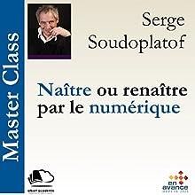 Naître ou renaître par le numérique (Master Class) | Livre audio Auteur(s) : Serge Soudoplatoff Narrateur(s) : Serge Soudoplatoff