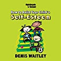 How to Build Your Child's Self-Esteem  by Denis Waitley Narrated by Denis Waitley