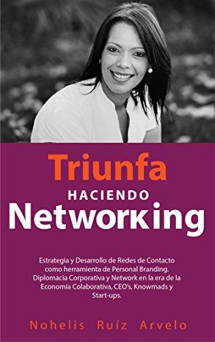 TRIUNFA HACIENDO NETWORKING: Diseño, Estrategia, Desarrollo de Redes de Contacto, heramienta de Personal Branding y Diplomacia Corporativa en la era de CEO's, Startups, Emprendedores y Knowmads