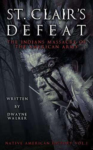 St. Clair's Defeat: The Indians Massacre Of The American Army by Dwayne Walker ebook deal