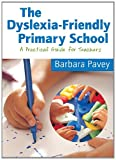 Barbara Pavey The Dyslexia-Friendly Primary School: A Practical Guide for Teachers