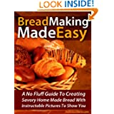Bread Making Made Easy! A No Fluff Guide To Creating Savory Home Made Bread With Instructable Pictures To Go Along...