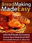 Bread Making Made Easy! A No Fluff Gu...