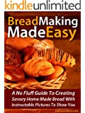 Bread Making Made Easy! A No Fluff Guide To Creating Savory Home Made Bread With Instructable Pictures To Go Along (English Edition)