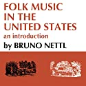 Folk Music in the United States: An Introduction (       UNABRIDGED) by Bruno Nettl, Helen Myers Narrated by Steven A. Berner
