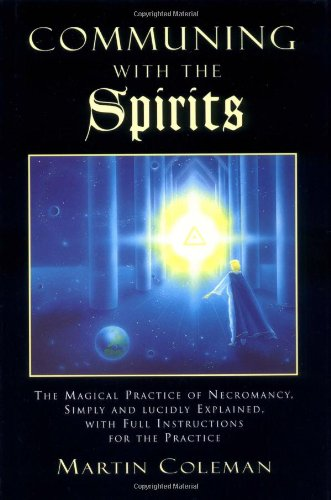 Communing with the Spirits: The Magical Practice of Necromancy Simply and Lucidly Explained, with Full Instructions for the Practice of That Ancie