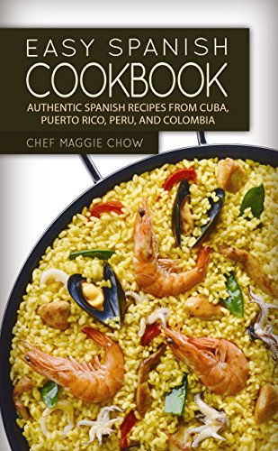 Easy Spanish Cookbook: Authentic Spanish Recipes from Cuba, Puerto Rico, Peru, and Colombia (Spanish Cookbook, Spanish Recipes, Spanish Food, Spanish Cuisine, Spanish Cooking Book 1) by Chef Maggie Chow