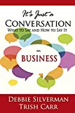 Its Just a Conversation: What to Say and How to Say It in Business
