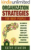 Organization Strategies for Busy People: 50 Simple Steps To Organize Your Life, Simplify Your Space And Create A Positive Environment (Organization, Simplify Your Life Book 1)