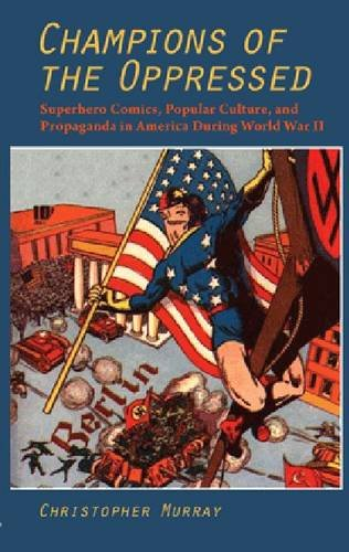 Champions of the Oppressed?: Superhero Comics, Popular Culture, and Propaganda in America During World War II (The Hampton Press Communication Series: Comic Art)