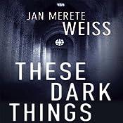 These Dark Things   Jan Merete Weiss