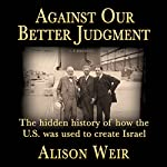 Against Our Better Judgment: The Hidden History of How the U.S. Was Used to Create Israel | Alison Weir