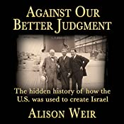 Against Our Better Judgment: The Hidden History of How the U.S. Was Used to Create Israel | [Alison Weir]