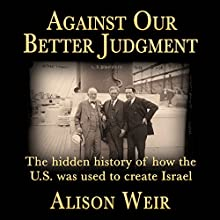 Against Our Better Judgment: The Hidden History of How the U.S. Was Used to Create Israel (       UNABRIDGED) by Alison Weir Narrated by Daniel McGowan