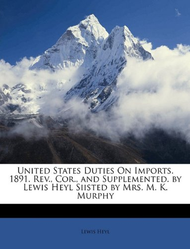 United States Duties On Imports. 1891. Rev., Cor., and Supplemented. by Lewis Heyl Siisted by Mrs. M. K. Murphy