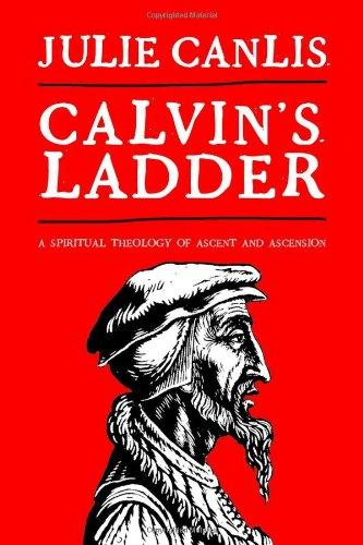 Calvin's Ladder: A Spiritual Theology of Ascent and Ascension, Julie Canlis