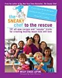 The Sneaky Chef to the Rescue: 101 All-New Recipes and &quot;&quot;Sneaky&quot;&quot; Tricks for Creating Healthy Meals Kids Will Love