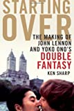 Ken Sharp Starting Over: The Making of John Lennon and Yoko Ono's Double Fantasy