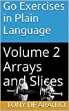 Go Exercises in Plain Language: Volume 2 Arrays and Slices (Supplemental Exercises For Golang Students) (English Edition)