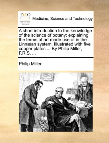 A short introduction to the knowledge of the science of botany: explaining the terms of art made use of in the Linnæan system. Illustrated with five copper plates ... By Philip Miller, F.R.S. ...