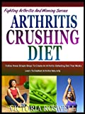 ARTHRITIS CRUSHING DIET: Follow These Simple Steps To Create An Arthritis Defeating Diet That Works (Fighting Arthritis & Winning Series)