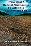 img - for If You Want A Harvest, You Have to be Willing to Cultivate the Soil book / textbook / text book
