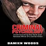 Criminal Psychology: Understanding the Dark and Twisted Mind of a Serial Killer | Damien Woods, Criminal Psychology