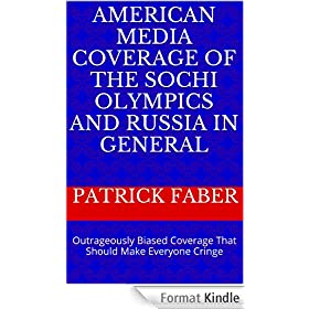 AMERICAN MEDIA COVERAGE OF THE SOCHI OLYMPICS AND RUSSIA IN GENERAL: Outrageously Biased Coverage That Should Make Everyone Cringe (English Edition)
