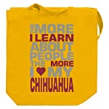 THE MORE I LEARN ABOUT PEOPLE THE MORE I LOVE MY Chihuahua Tote Bag