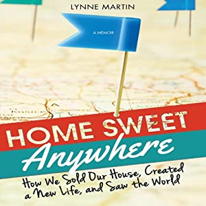 Home Sweet Anywhere: How We Sold Our House, Created a New Life, and Saw the World | [Lynne Martin]