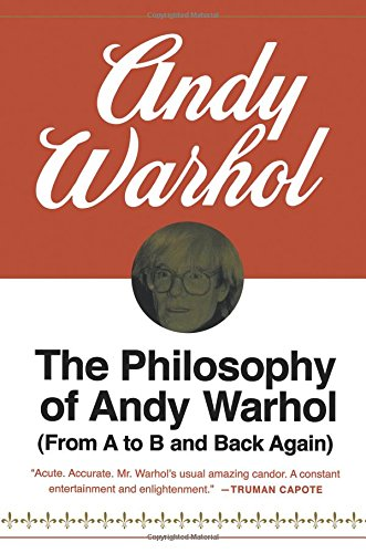The Philosophy of Andy Warhol: (From A to B and Back Again)