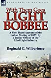 Reginald G. Wilberforce With Them Goes Light Bobbee: a First Hand Account of the Indian Mutiny of 1857, by a Junior Officer of the 52nd Light Infantry