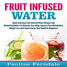 Fruit Infused Water: Quick and Easy Fruit-Infused Water Recipes and Herbal Antibiotics to Detoxify Your Body Audiobook by Pauline Ferndale Narrated by Jim D. Johnston
