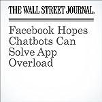 Facebook Hopes Chatbots Can Solve App Overload | Robert McMillan