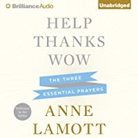 Help, Thanks, Wow: The Three Essential Prayers (       UNABRIDGED) by Anne Lamott Narrated by Anne Lamott
