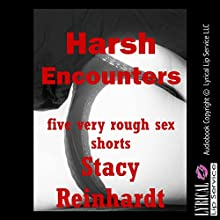 Harsh Sex Encounters: Five Very Rough Sex Shorts (       UNABRIDGED) by Stacy Reinhardt Narrated by Sapphire Rose, Jennifer Saucedo, Nichelle Gregory, Poetess Connie