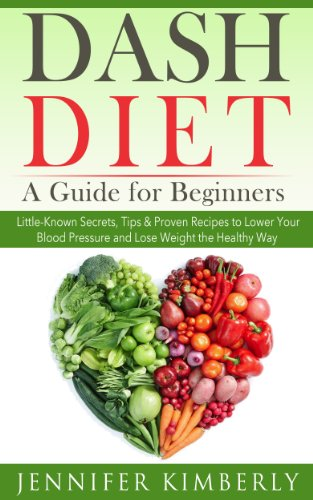DASH Diet: A Guide for Beginners - Little-Known Secrets, Tips & Proven Recipes to Lower Your Blood Pressure and Lose Weight the Healthy Way by Jennifer Kimberly